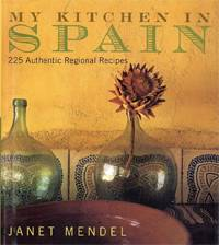 My Kitchen in Spain: 235 Authentic Regional Recipes Celebrating Vibrant Regional Flavors by Janet Mendel